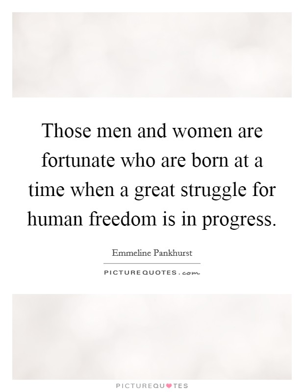 Those men and women are fortunate who are born at a time when a great struggle for human freedom is in progress Picture Quote #1