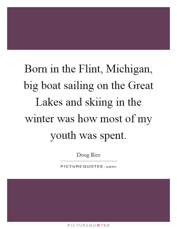 Born in the Flint, Michigan, big boat sailing on the Great Lakes and skiing in the winter was how most of my youth was spent Picture Quote #1