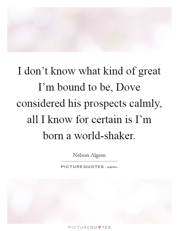 I don't know what kind of great I'm bound to be, Dove considered his prospects calmly, all I know for certain is I'm born a world-shaker Picture Quote #1