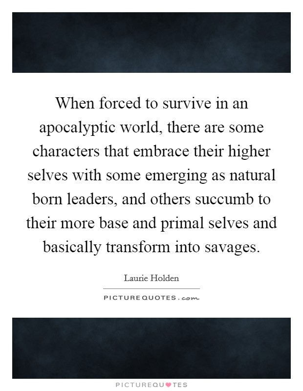 When forced to survive in an apocalyptic world, there are some characters that embrace their higher selves with some emerging as natural born leaders, and others succumb to their more base and primal selves and basically transform into savages Picture Quote #1