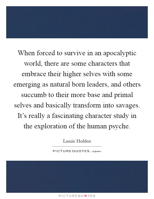 When forced to survive in an apocalyptic world, there are some characters that embrace their higher selves with some emerging as natural born leaders, and others succumb to their more base and primal selves and basically transform into savages. It's really a fascinating character study in the exploration of the human psyche Picture Quote #1