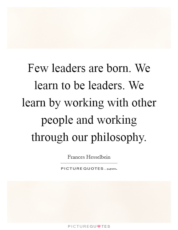 Few leaders are born. We learn to be leaders. We learn by working with other people and working through our philosophy Picture Quote #1
