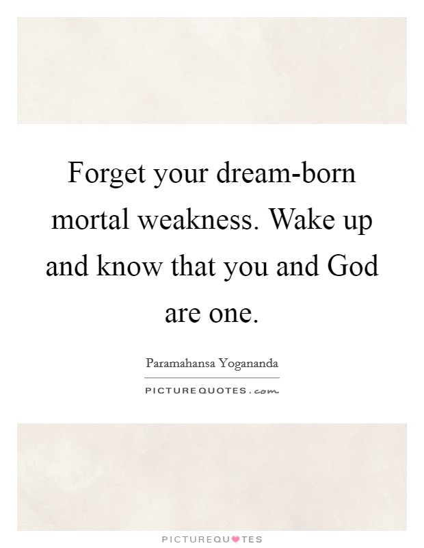 Forget your dream-born mortal weakness. Wake up and know that you and God are one Picture Quote #1