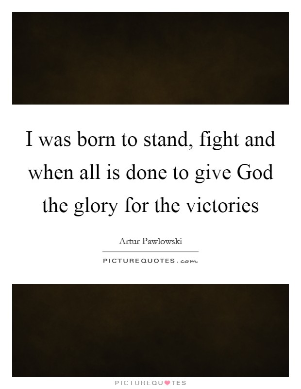 I was born to stand, fight and when all is done to give God the glory for the victories Picture Quote #1