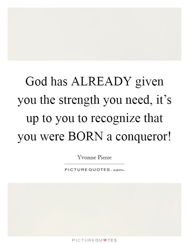 God has ALREADY given you the strength you need, it's up to you to recognize that you were BORN a conqueror! Picture Quote #1