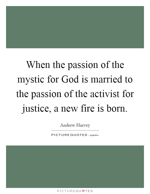 When the passion of the mystic for God is married to the passion of the activist for justice, a new fire is born. Picture Quote #1