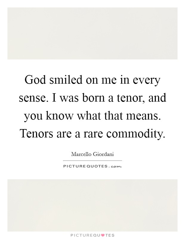 God smiled on me in every sense. I was born a tenor, and you know what that means. Tenors are a rare commodity Picture Quote #1