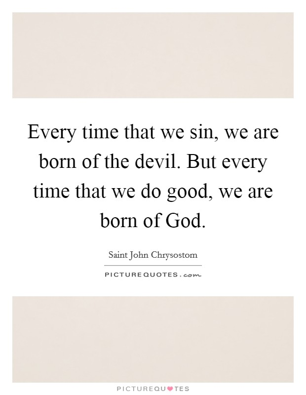 Every time that we sin, we are born of the devil. But every time that we do good, we are born of God Picture Quote #1