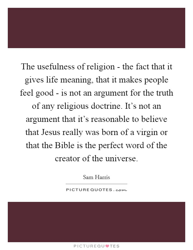 The usefulness of religion - the fact that it gives life meaning, that it makes people feel good - is not an argument for the truth of any religious doctrine. It's not an argument that it's reasonable to believe that Jesus really was born of a virgin or that the Bible is the perfect word of the creator of the universe Picture Quote #1