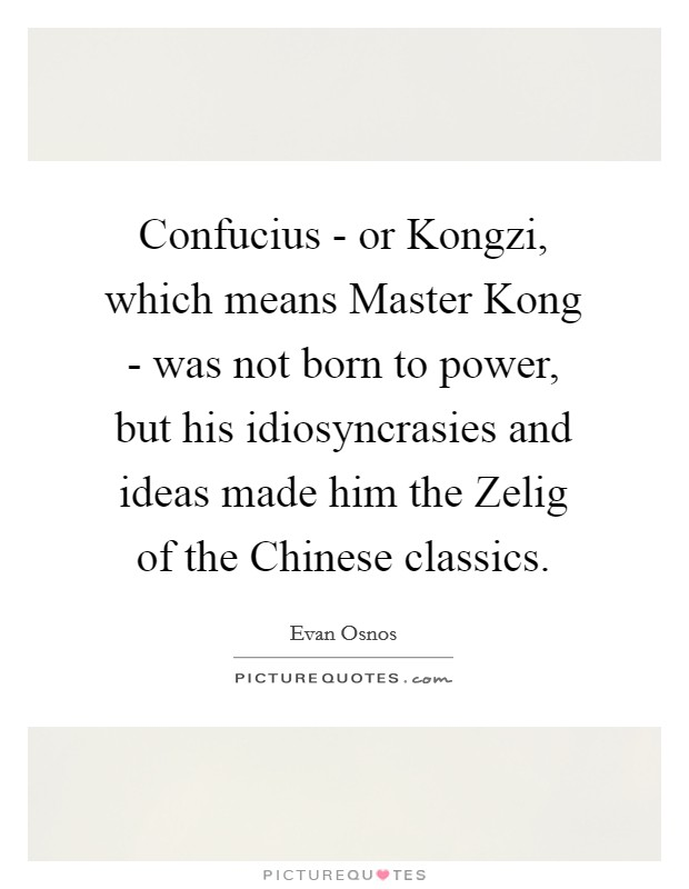 Confucius - or Kongzi, which means Master Kong - was not born to power, but his idiosyncrasies and ideas made him the Zelig of the Chinese classics Picture Quote #1