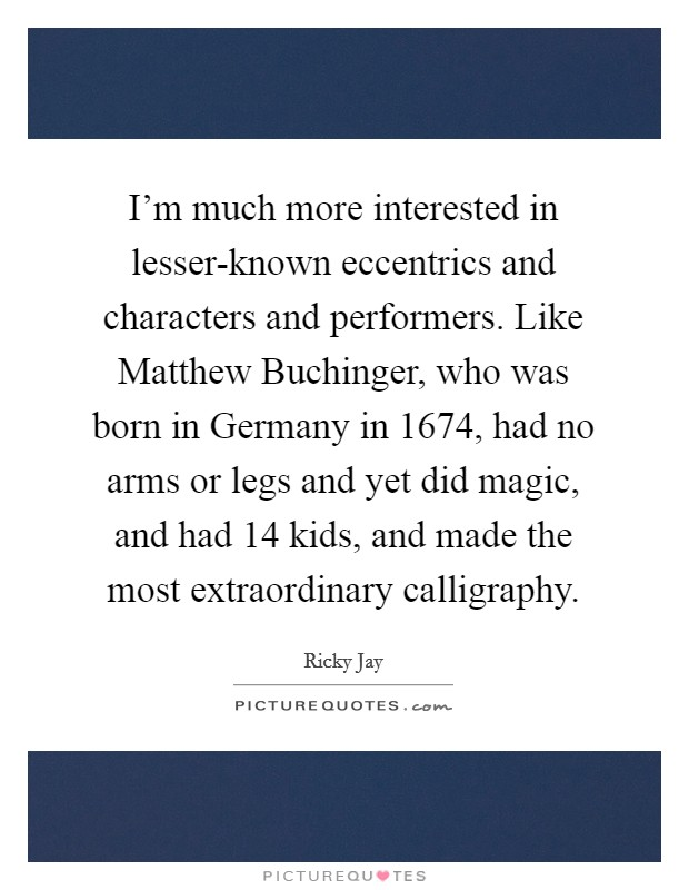 I'm much more interested in lesser-known eccentrics and characters and performers. Like Matthew Buchinger, who was born in Germany in 1674, had no arms or legs and yet did magic, and had 14 kids, and made the most extraordinary calligraphy Picture Quote #1