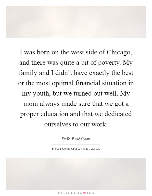 I was born on the west side of Chicago, and there was quite a bit of poverty. My family and I didn't have exactly the best or the most optimal financial situation in my youth, but we turned out well. My mom always made sure that we got a proper education and that we dedicated ourselves to our work. Picture Quote #1