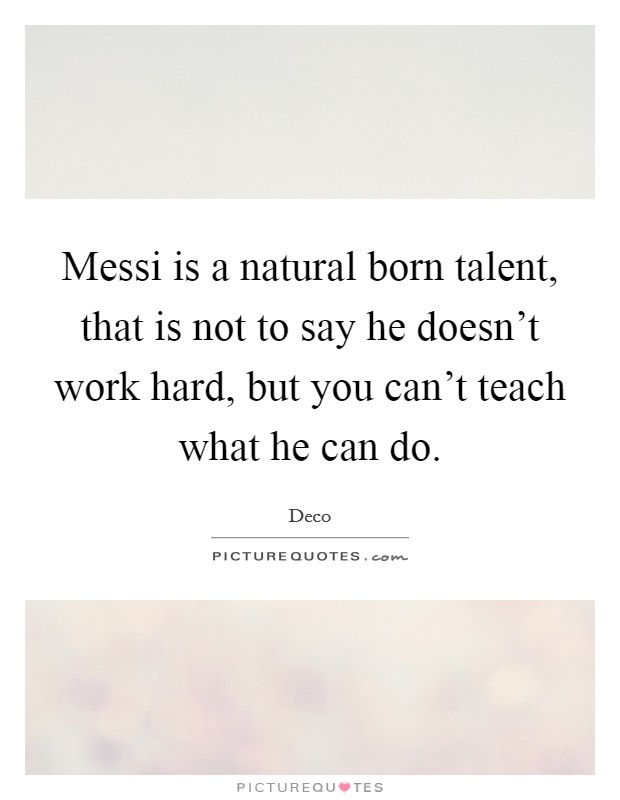 Messi is a natural born talent, that is not to say he doesn't work hard, but you can't teach what he can do Picture Quote #1