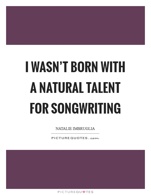 I wasn't born with a natural talent for songwriting Picture Quote #1