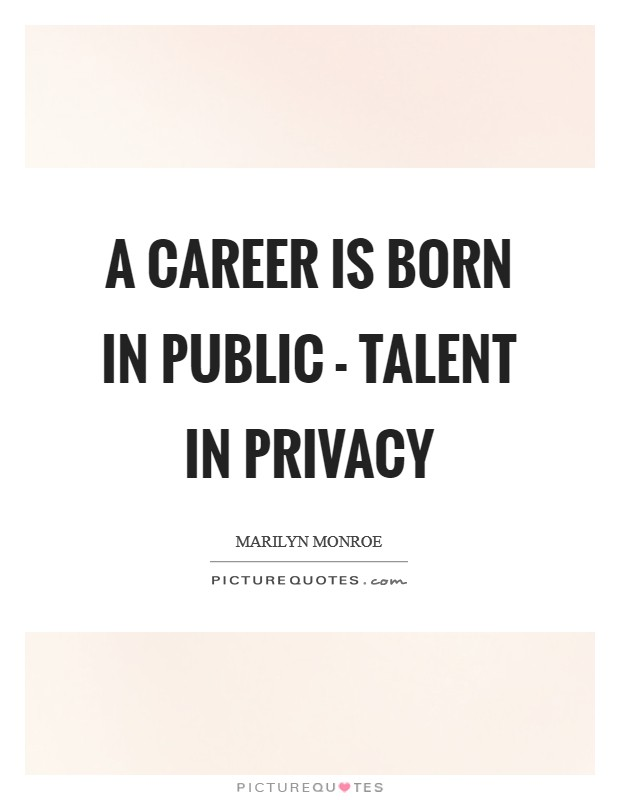 A career is born in public - talent in privacy Picture Quote #1