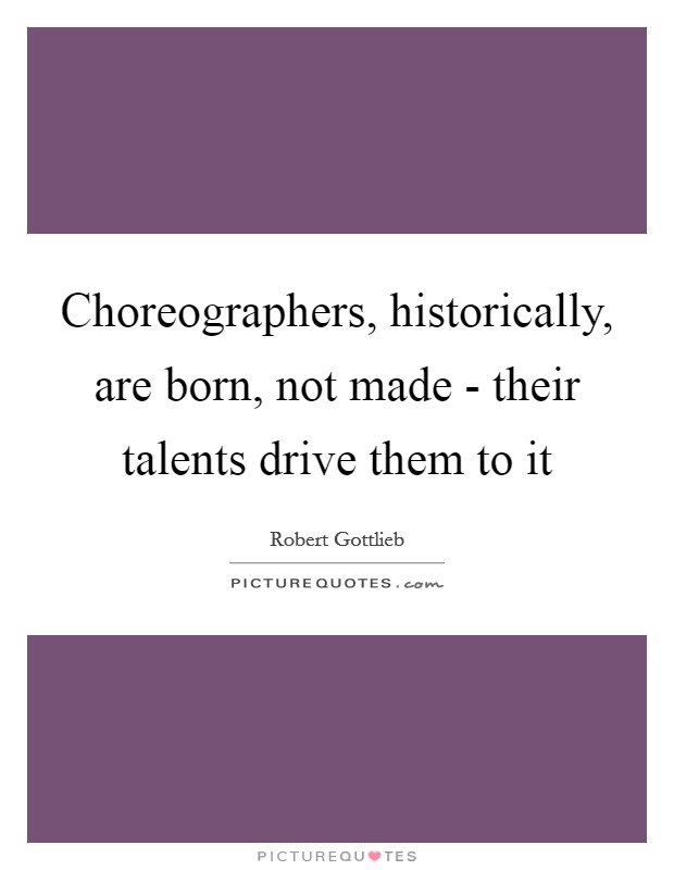 Choreographers, historically, are born, not made - their talents drive them to it Picture Quote #1