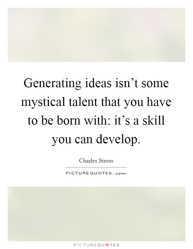 Generating ideas isn't some mystical talent that you have to be born with: it's a skill you can develop Picture Quote #1