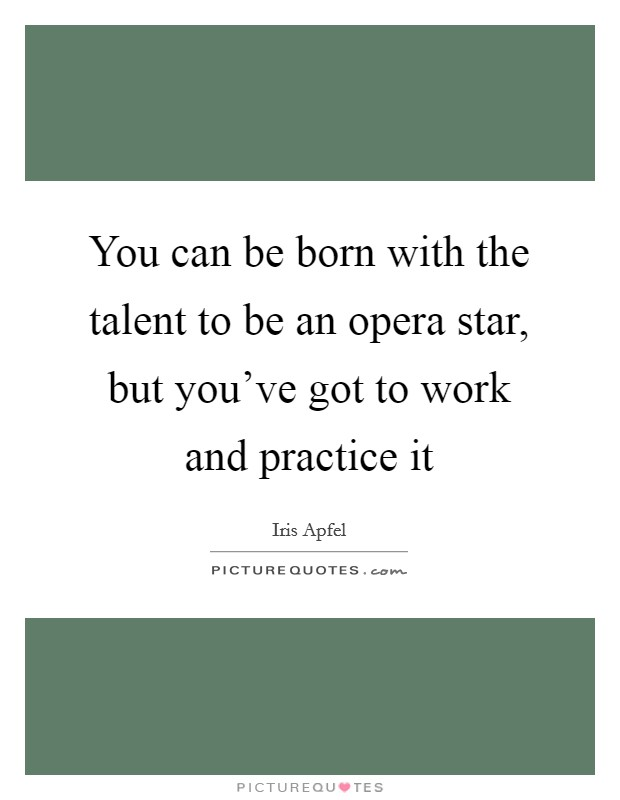 You can be born with the talent to be an opera star, but you've got to work and practice it Picture Quote #1