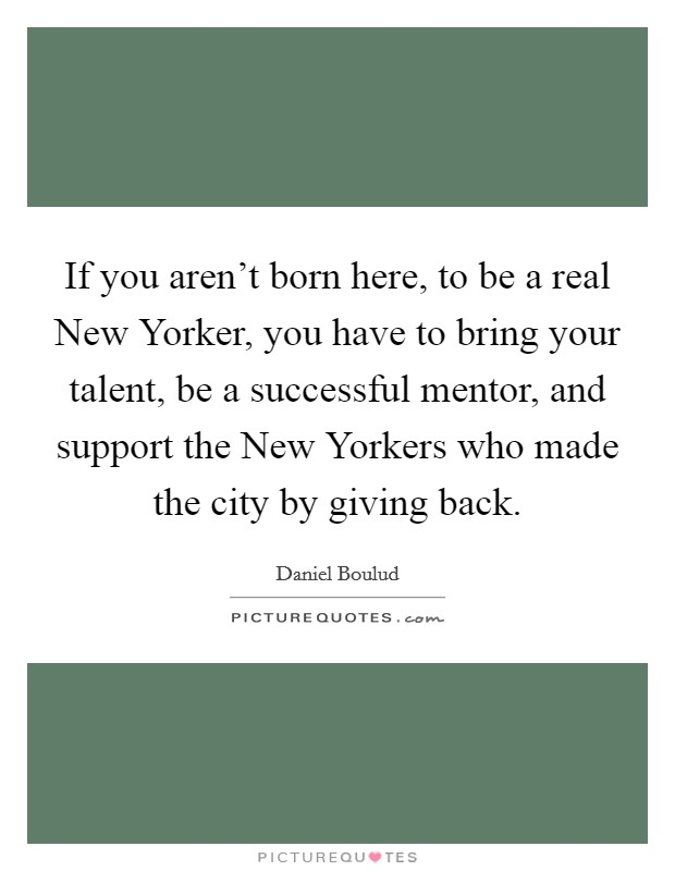 If you aren't born here, to be a real New Yorker, you have to bring your talent, be a successful mentor, and support the New Yorkers who made the city by giving back Picture Quote #1