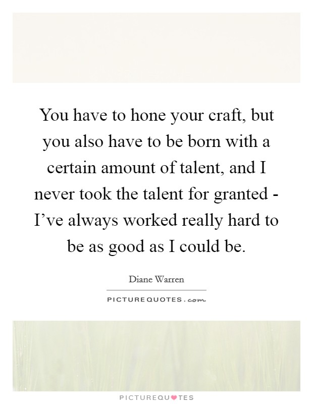 You have to hone your craft, but you also have to be born with a certain amount of talent, and I never took the talent for granted - I've always worked really hard to be as good as I could be Picture Quote #1
