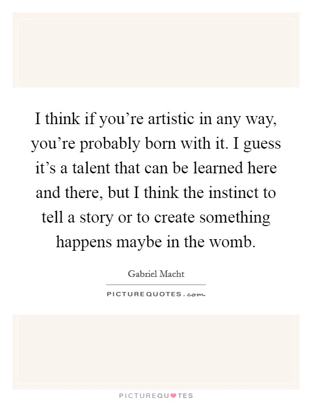 I think if you're artistic in any way, you're probably born with it. I guess it's a talent that can be learned here and there, but I think the instinct to tell a story or to create something happens maybe in the womb Picture Quote #1