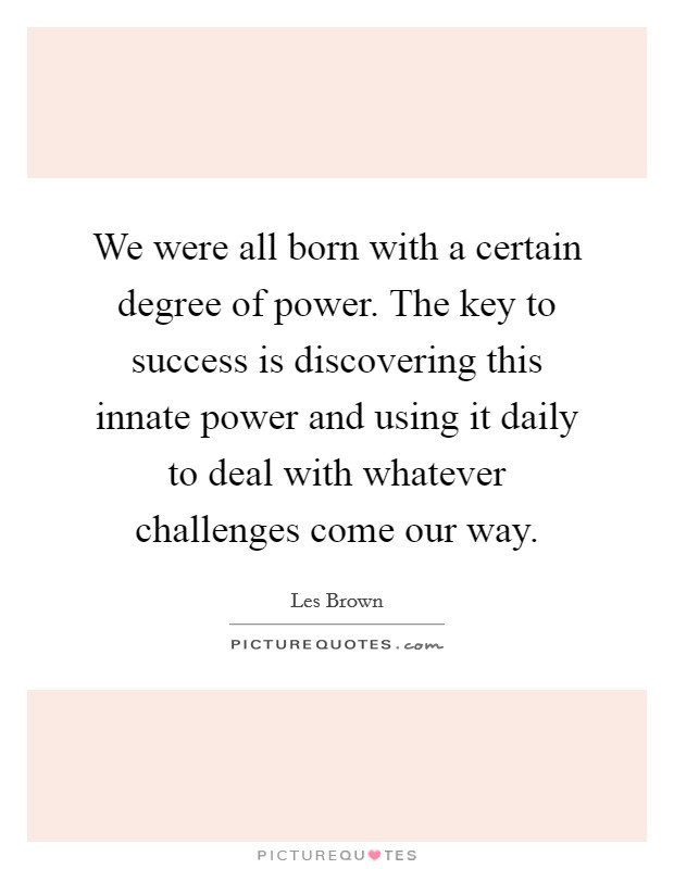 We were all born with a certain degree of power. The key to success is discovering this innate power and using it daily to deal with whatever challenges come our way Picture Quote #1