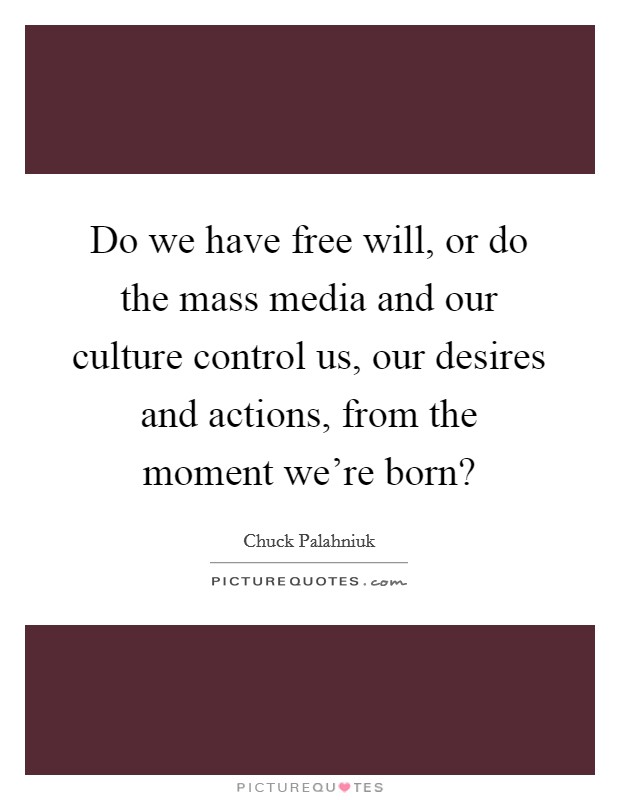 Do we have free will, or do the mass media and our culture control us, our desires and actions, from the moment we're born? Picture Quote #1