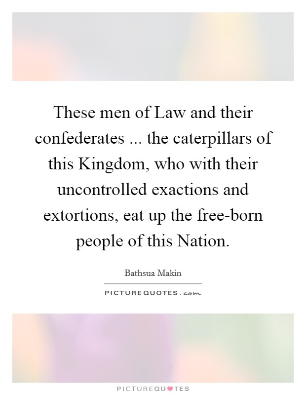 These men of Law and their confederates ... the caterpillars of this Kingdom, who with their uncontrolled exactions and extortions, eat up the free-born people of this Nation Picture Quote #1
