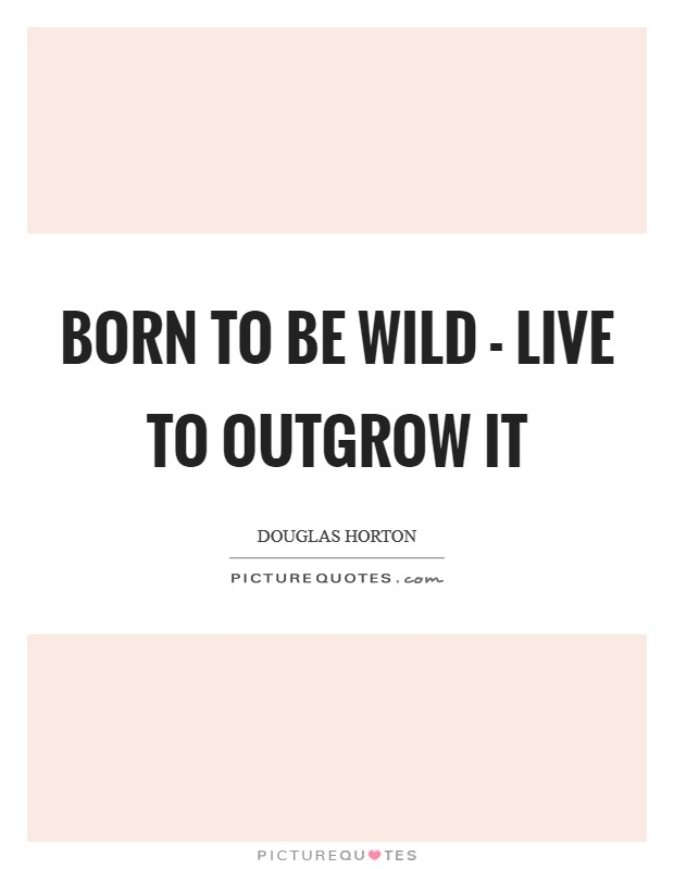 Born to be wild - live to outgrow it Picture Quote #1