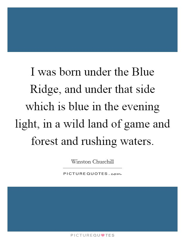 I was born under the Blue Ridge, and under that side which is blue in the evening light, in a wild land of game and forest and rushing waters Picture Quote #1