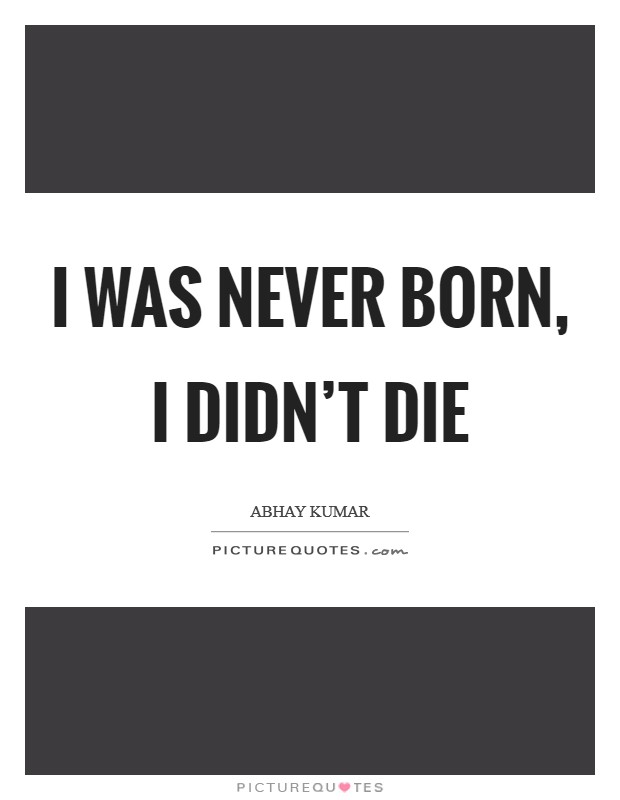 I was never born, I didn't die Picture Quote #1