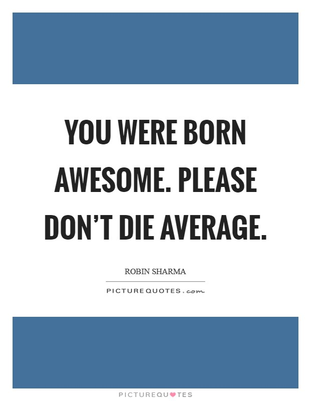 You were born awesome. Please don't die average Picture Quote #1