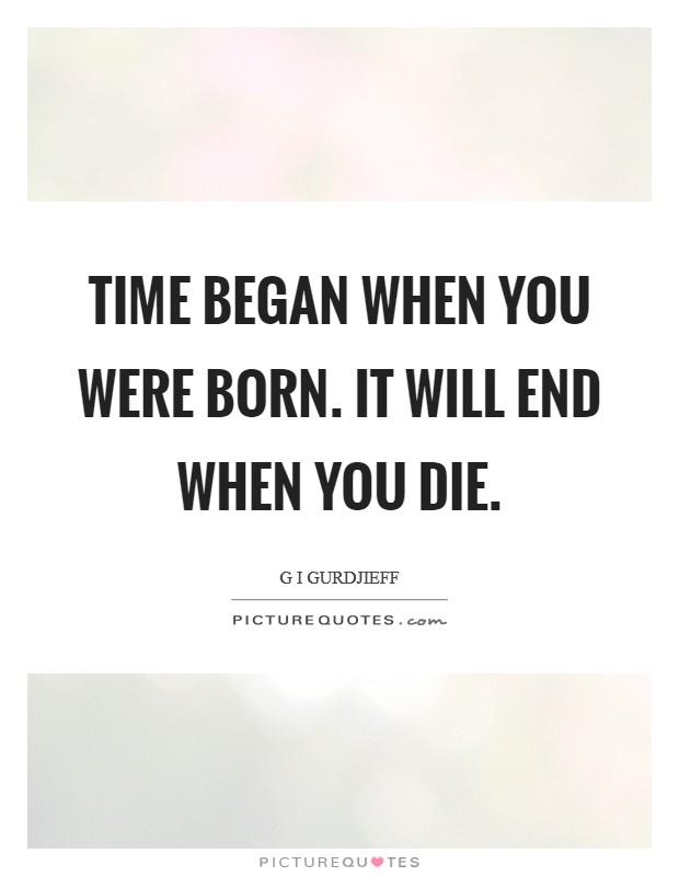 Time began when you were born. It will end when you die Picture Quote #1