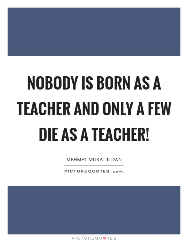 Nobody is born as a teacher and only a few die as a teacher! Picture Quote #1