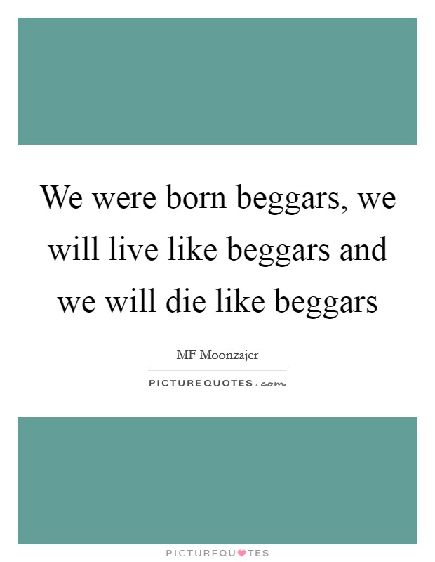 We were born beggars, we will live like beggars and we will die like beggars Picture Quote #1