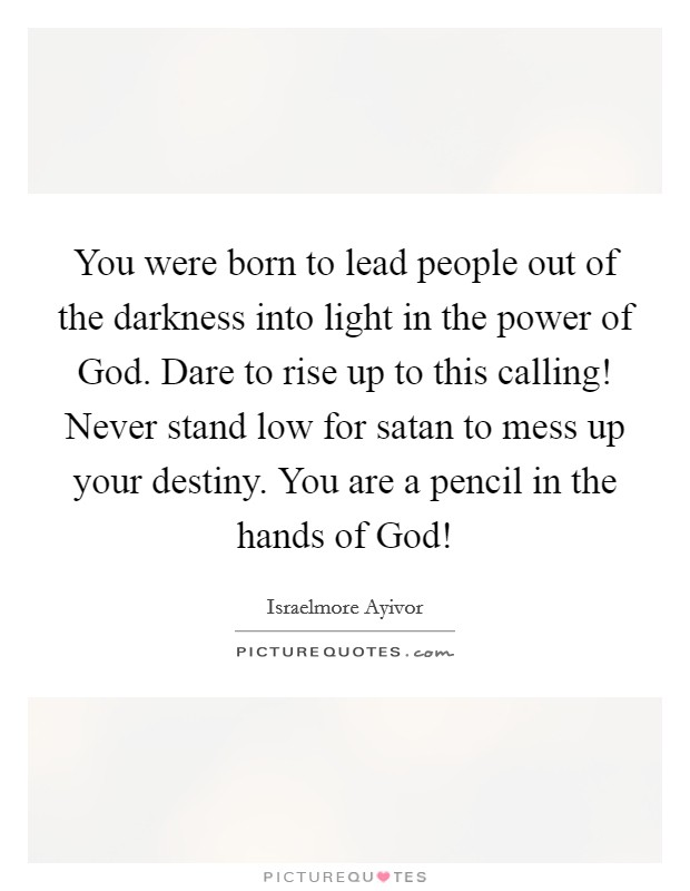 You were born to lead people out of the darkness into light in the power of God. Dare to rise up to this calling! Never stand low for satan to mess up your destiny. You are a pencil in the hands of God! Picture Quote #1