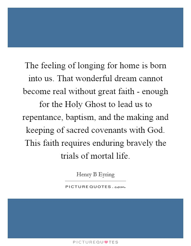 The feeling of longing for home is born into us. That wonderful dream cannot become real without great faith - enough for the Holy Ghost to lead us to repentance, baptism, and the making and keeping of sacred covenants with God. This faith requires enduring bravely the trials of mortal life Picture Quote #1
