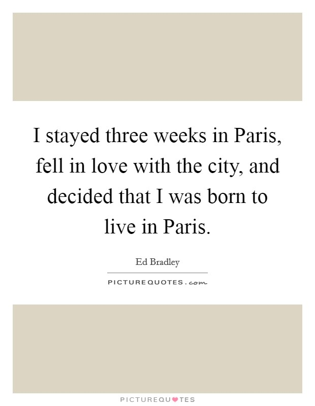 I stayed three weeks in Paris, fell in love with the city, and decided that I was born to live in Paris Picture Quote #1