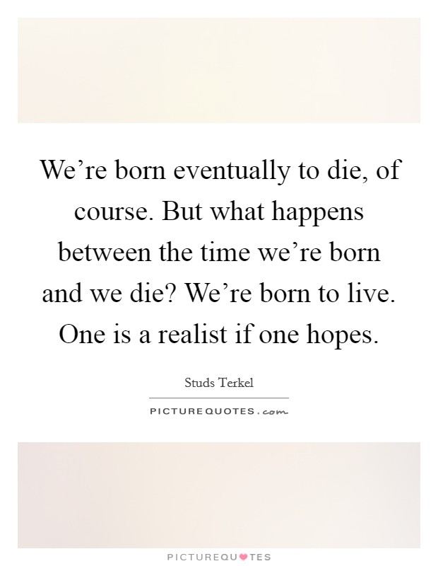 We're born eventually to die, of course. But what happens between the time we're born and we die? We're born to live. One is a realist if one hopes Picture Quote #1