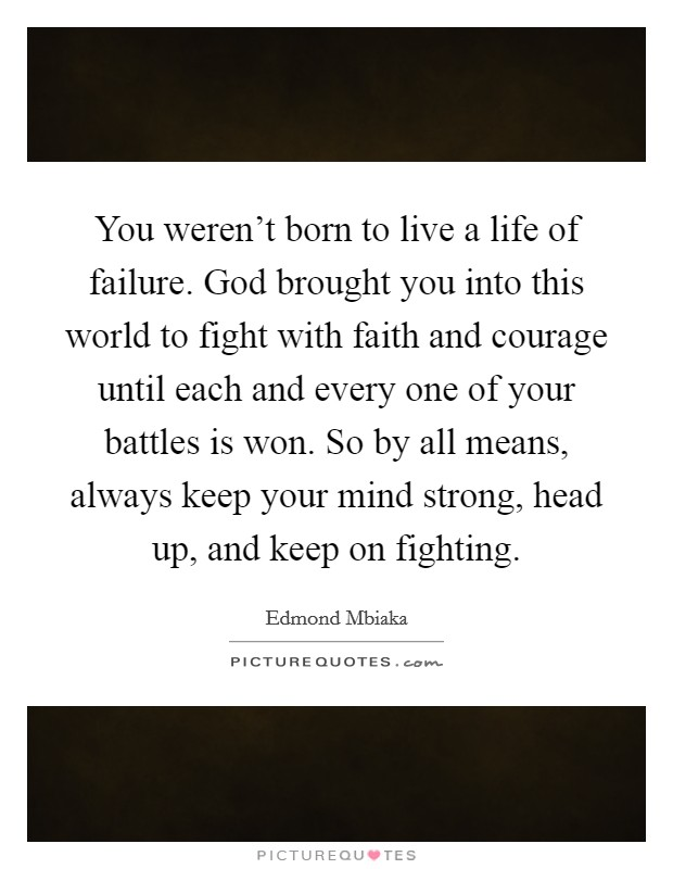 You weren't born to live a life of failure. God brought you into this world to fight with faith and courage until each and every one of your battles is won. So by all means, always keep your mind strong, head up, and keep on fighting Picture Quote #1