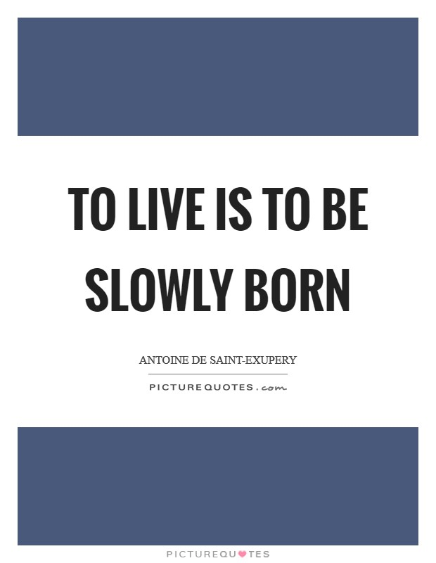 To live is to be slowly born Picture Quote #1