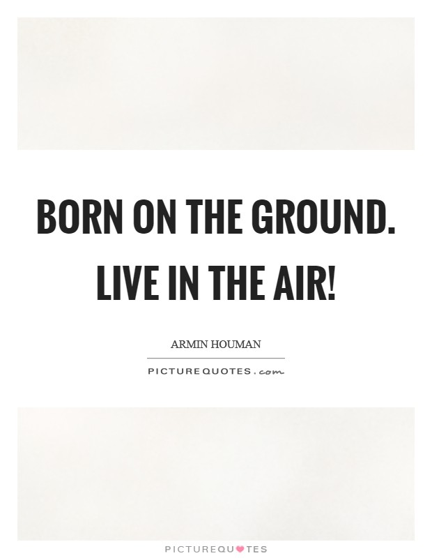 Born on the ground. Live in the air! Picture Quote #1