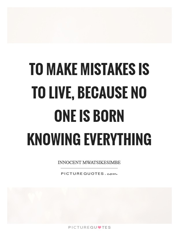 To make mistakes is to live, because no one is born knowing everything Picture Quote #1
