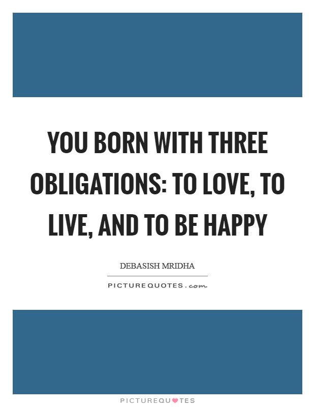 You born with three obligations: to love, to live, and to be happy Picture Quote #1