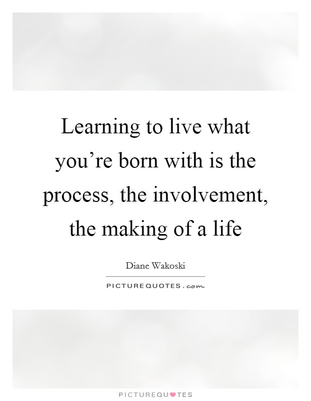 Learning to live what you're born with is the process, the involvement, the making of a life Picture Quote #1