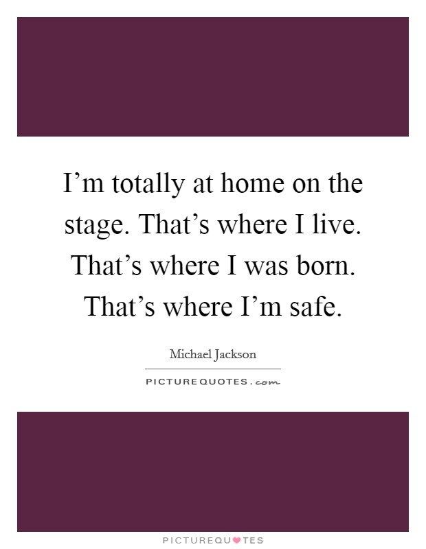 I'm totally at home on the stage. That's where I live. That's where I was born. That's where I'm safe Picture Quote #1