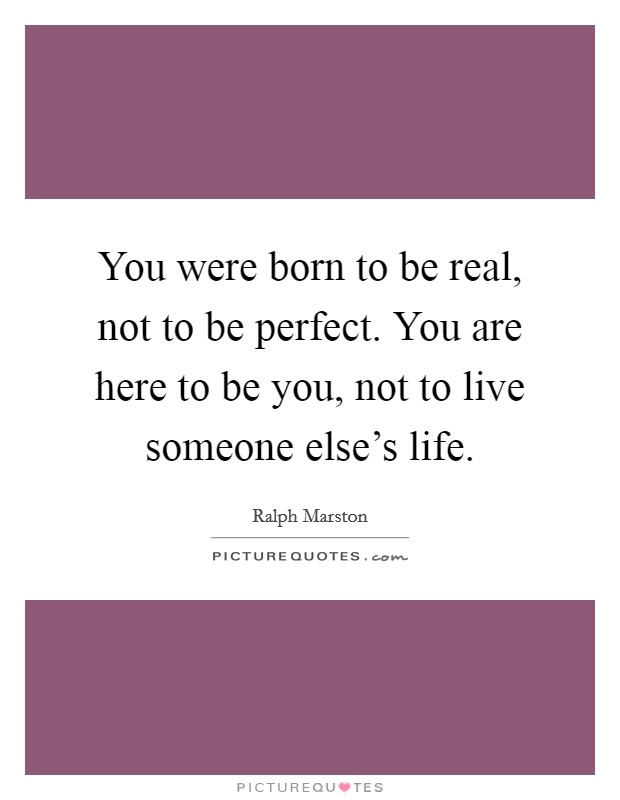 You were born to be real, not to be perfect. You are here to be you, not to live someone else's life Picture Quote #1