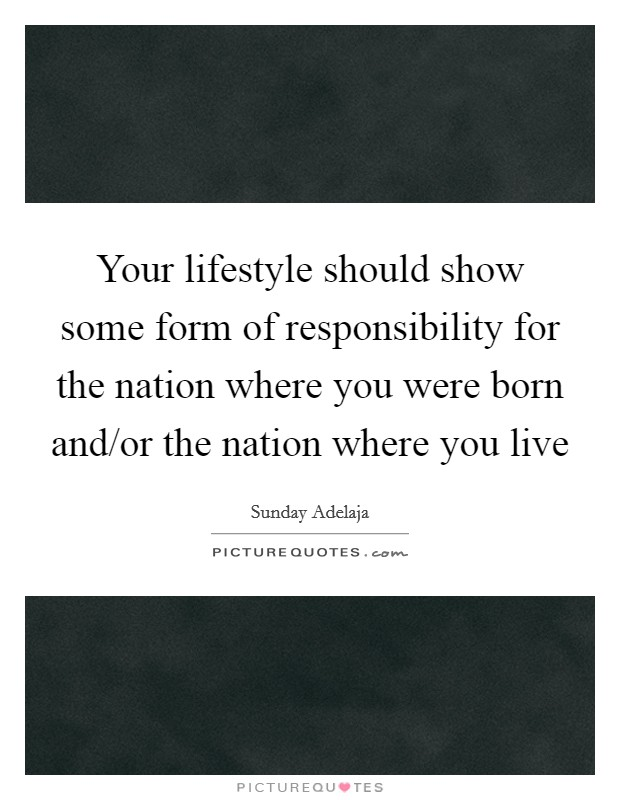 Your lifestyle should show some form of responsibility for the nation where you were born and/or the nation where you live Picture Quote #1