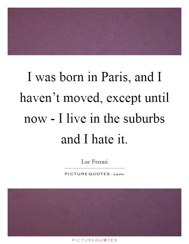 I was born in Paris, and I haven't moved, except until now - I live in the suburbs and I hate it Picture Quote #1