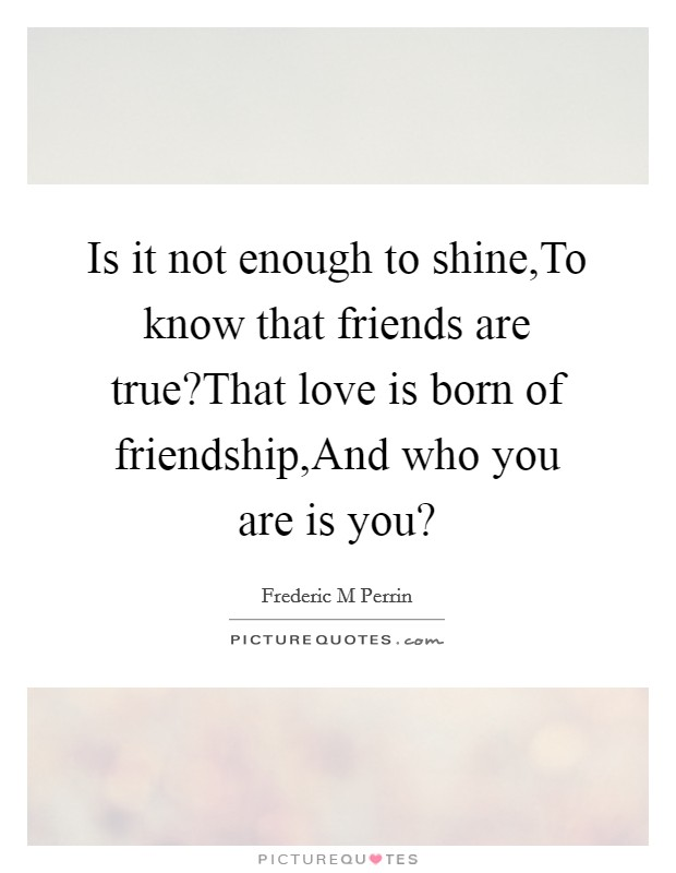 Is it not enough to shine,To know that friends are true?That love is born of friendship,And who you are is you? Picture Quote #1